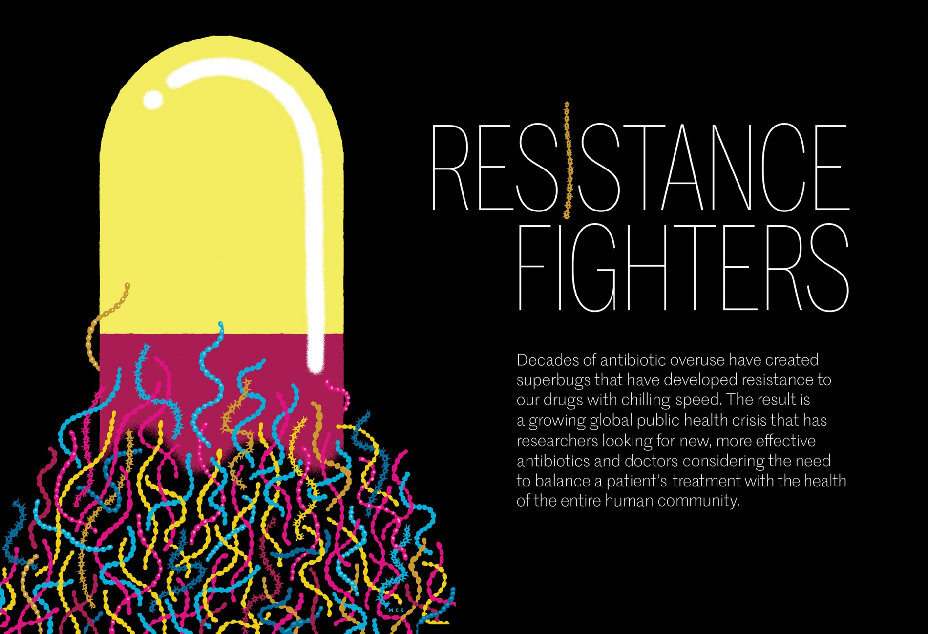 An illustration of a pill with bacteria swarming around its base. Title: Resistance fighters. Subtitle: Decades of antibiotic overuse have created superbugs that have developed resistance to our drugs with chilling speed. The result is a growing public health crisis that has researchers looking for new, more effective antibiotics and doctors considering the need to balance a patient's treatment with the health of the entire human community.